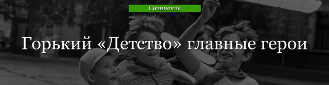 Сочинение Образ и характеристика Бабушки Акулины Ивановны (по рассказу Горького Детство) 7 класс